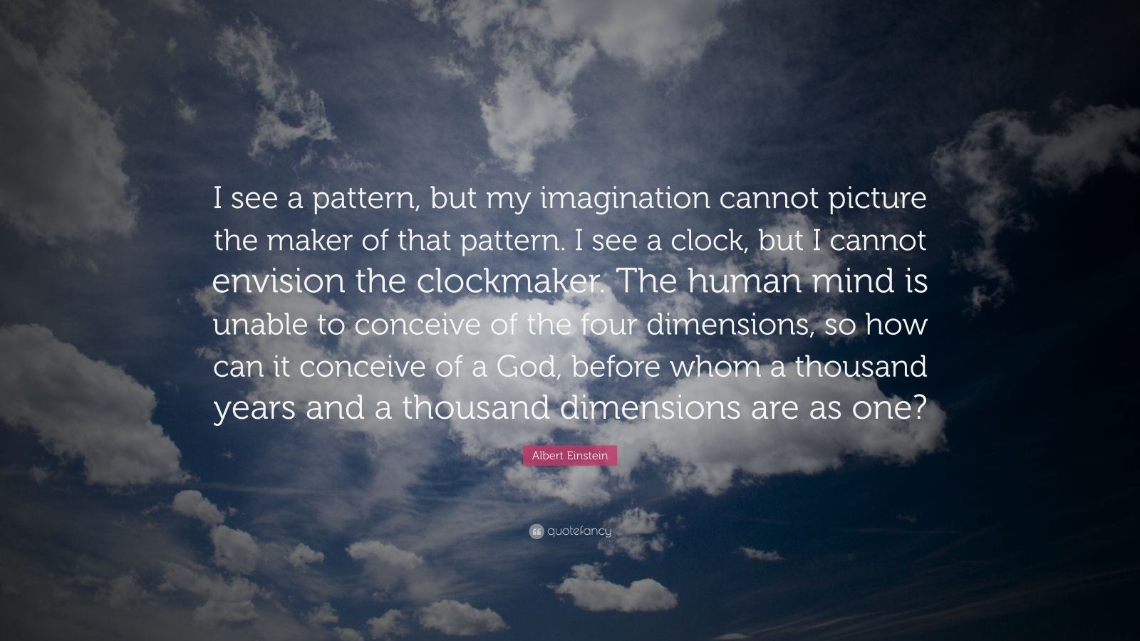 "Albert Einstein Quote: ""I see a pattern, but my imagination cannot picture the maker of that pattern. I see a clock, but I cannot envision the clockmaker. The human mind is unable to conceive of the four dimensions, so how can it conceive of a God, before whom a thousand years and a thousand dimensions are as one?"""