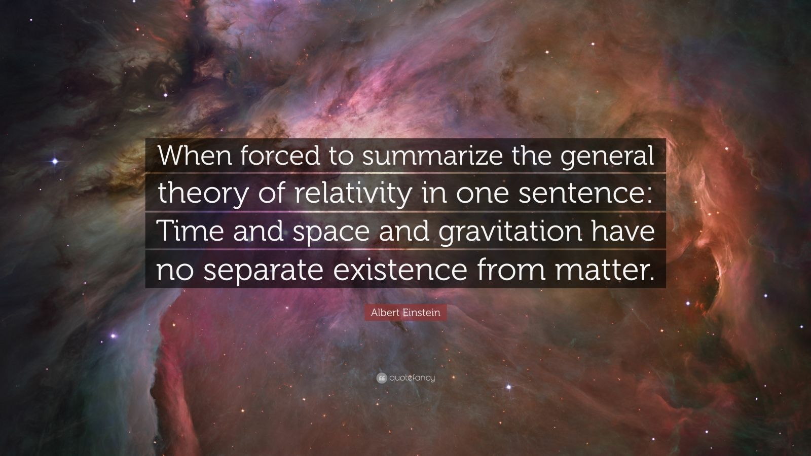 """Albert Einstein Quote: """"When forced to summarize the general theory of relativity in one sentence: Time and space and gravitation have no separate existence from matter."""""""