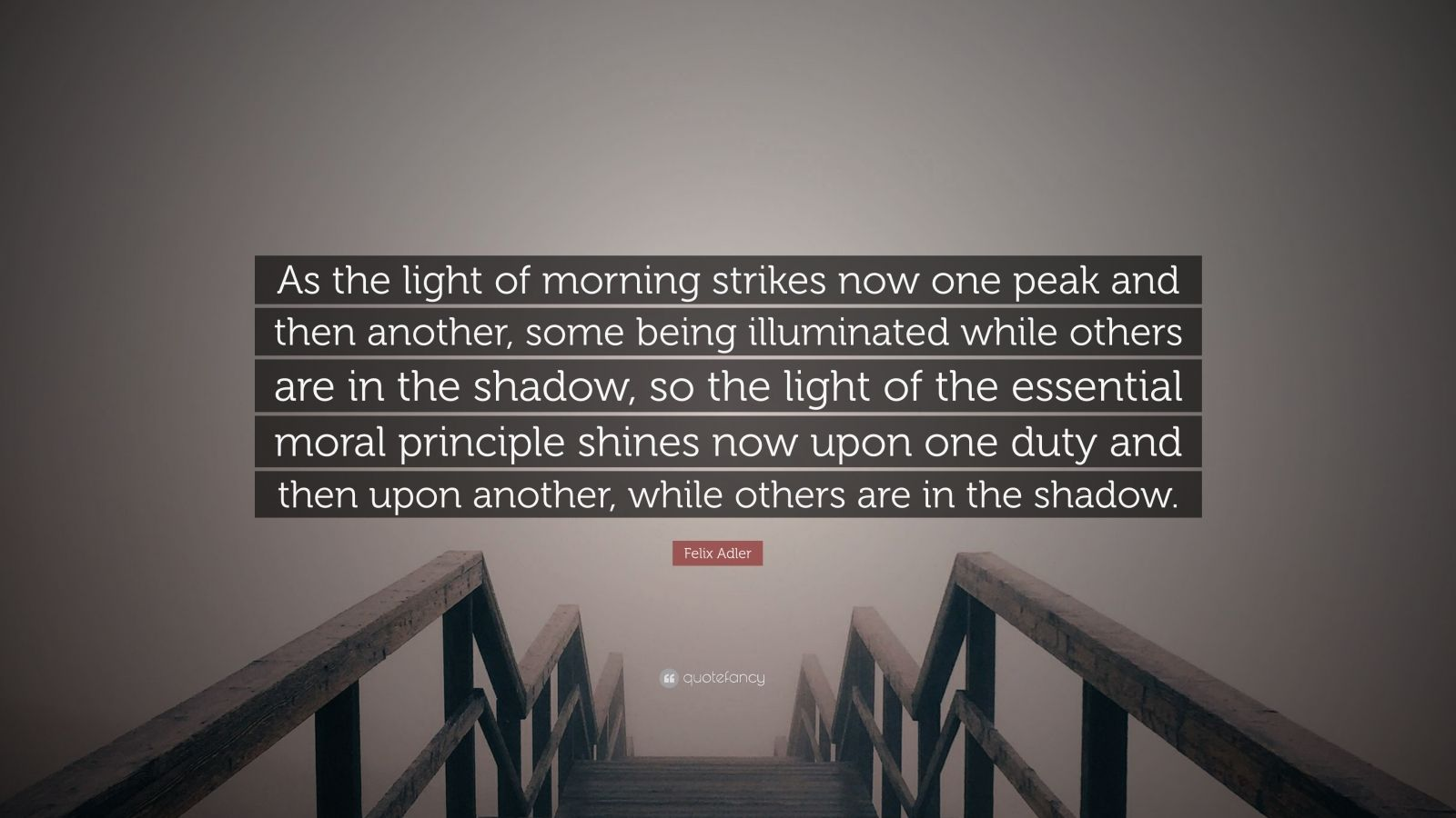 "Felix Adler Quote: ""As the light of morning strikes now one peak and then another, some being illuminated while others are in the shadow, so the light of the essential moral principle shines now upon one duty and then upon another, while others are in the shadow."""