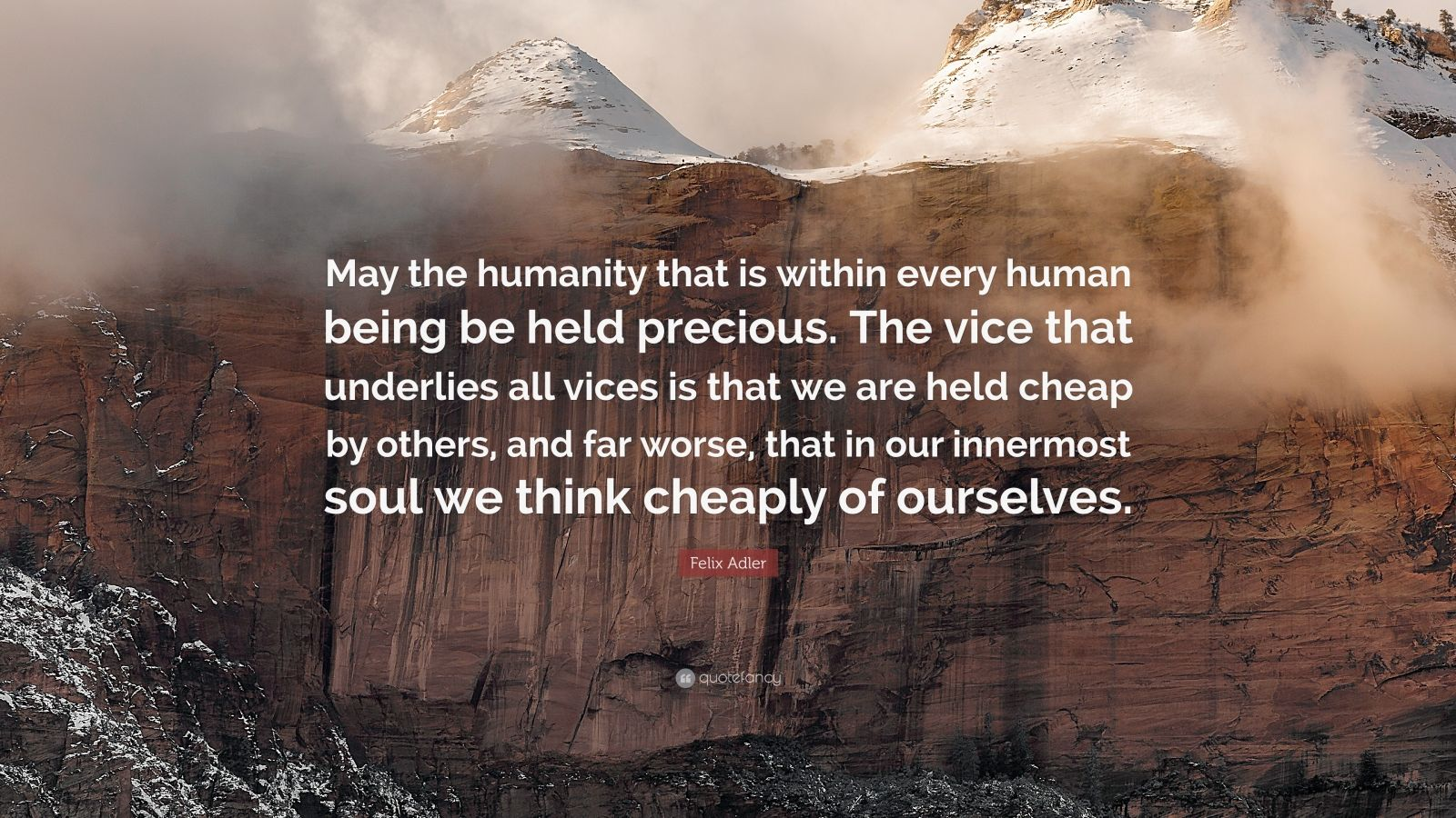 """Felix Adler Quote: """"May the humanity that is within every human being be held precious. The vice that underlies all vices is that we are held cheap by others, and far worse, that in our innermost soul we think cheaply of ourselves."""""""