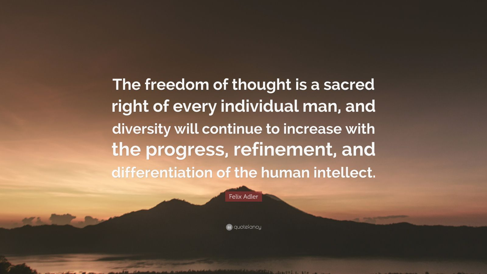 """Felix Adler Quote: """"The freedom of thought is a sacred right of every individual man, and diversity will continue to increase with the progress, refinement, and differentiation of the human intellect."""""""