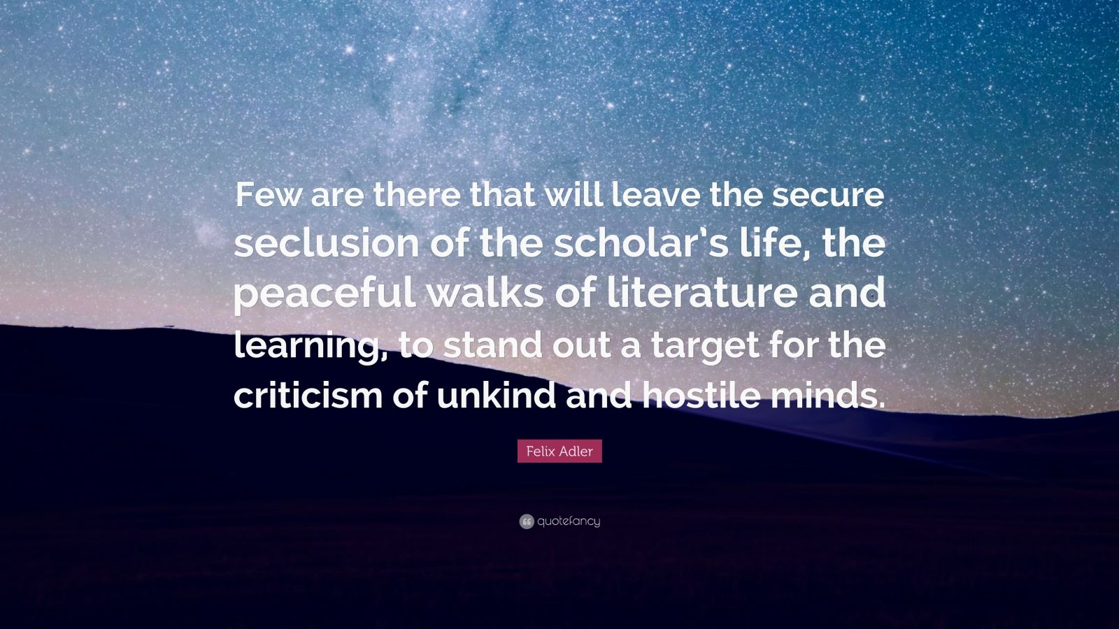 "Felix Adler Quote: ""Few are there that will leave the secure seclusion of the scholar's life, the peaceful walks of literature and learning, to stand out a target for the criticism of unkind and hostile minds."""
