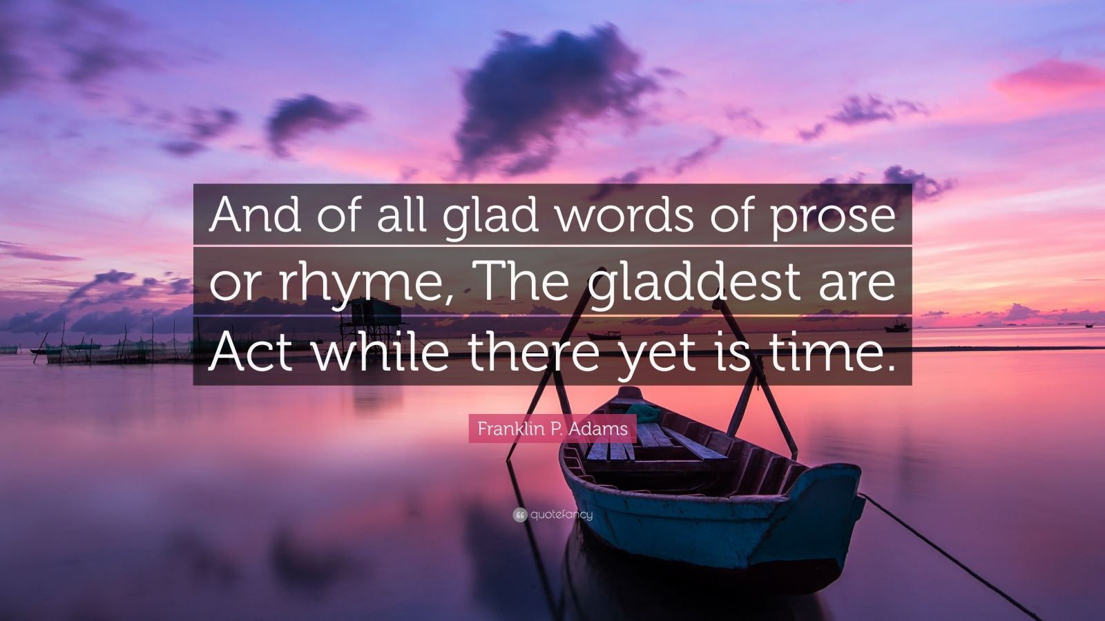 "Franklin P. Adams Quote: ""And of all glad words of prose or rhyme, The gladdest are Act while there yet is time."""