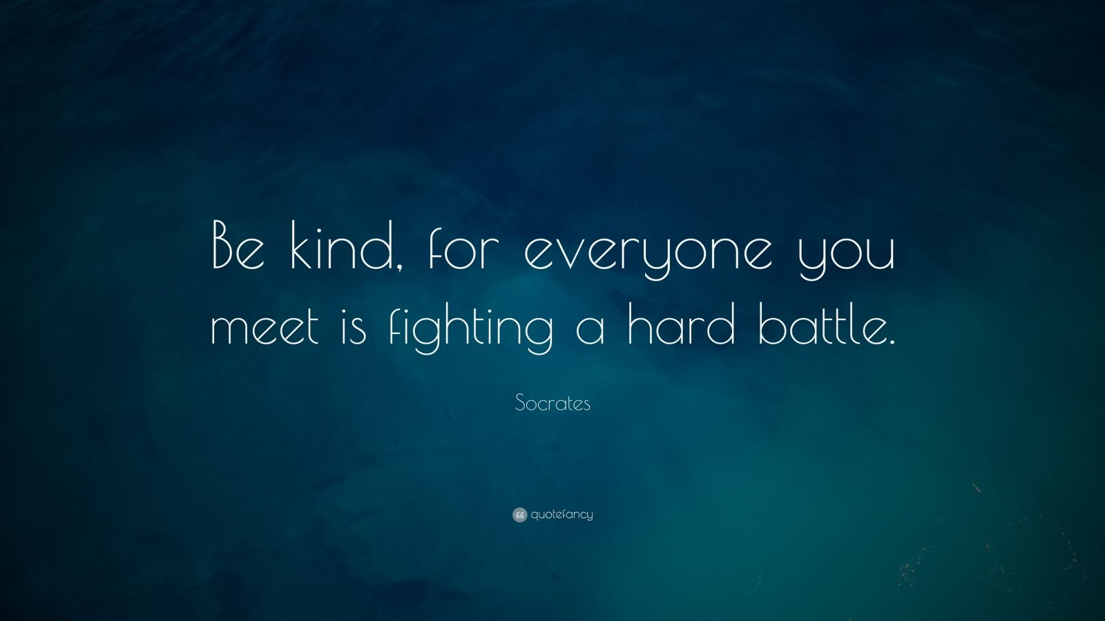 "Socrates Quote: ""Be kind, for everyone you meet is fighting a hard battle."""