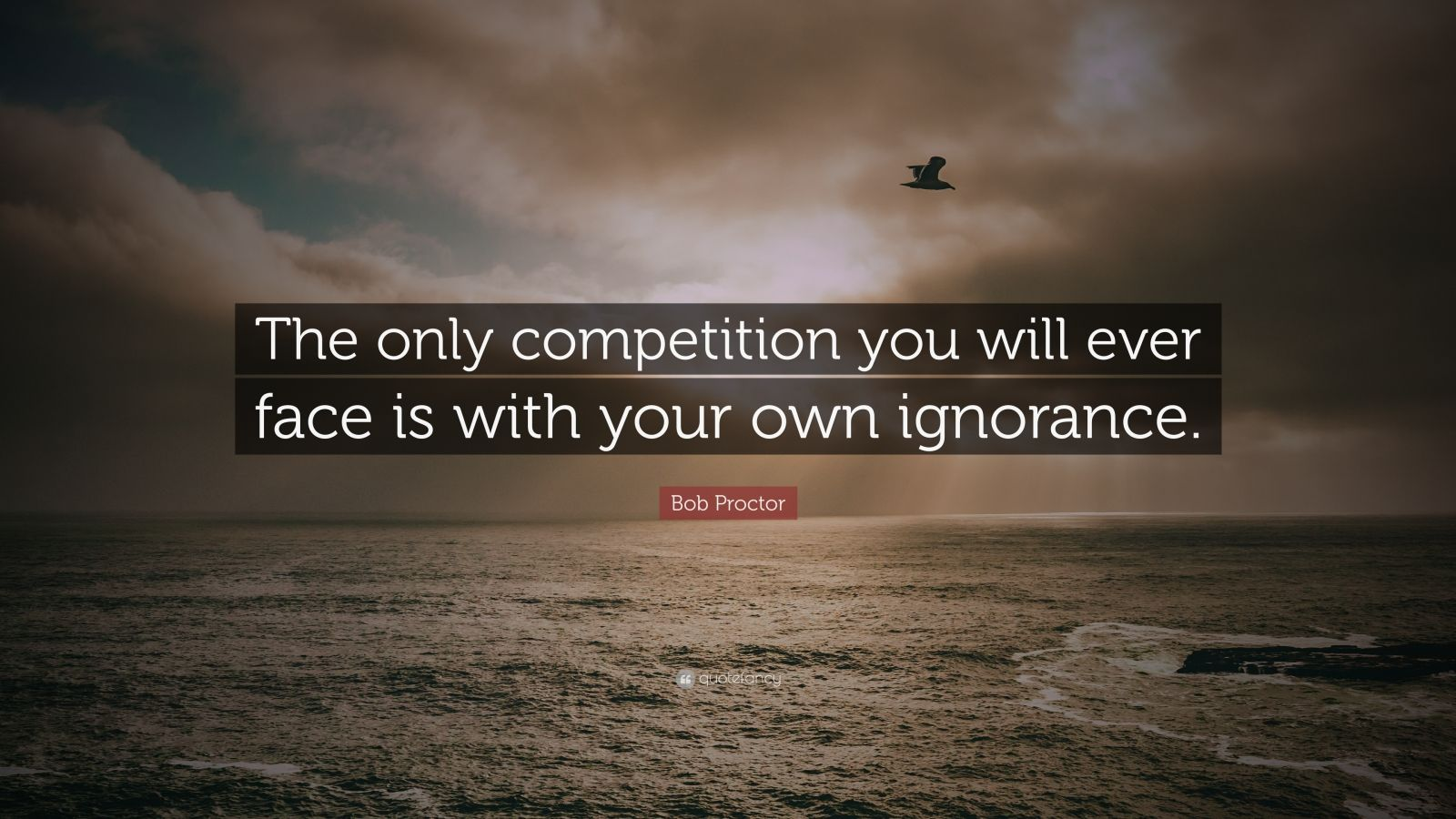 "Bob Proctor Quote: ""The only competition you will ever face is with your own ignorance."""