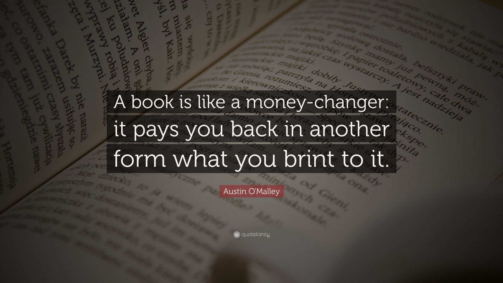 """Austin O'Malley Quote: """"A book is like a money-changer: it pays you back in another form what you brint to it."""""""