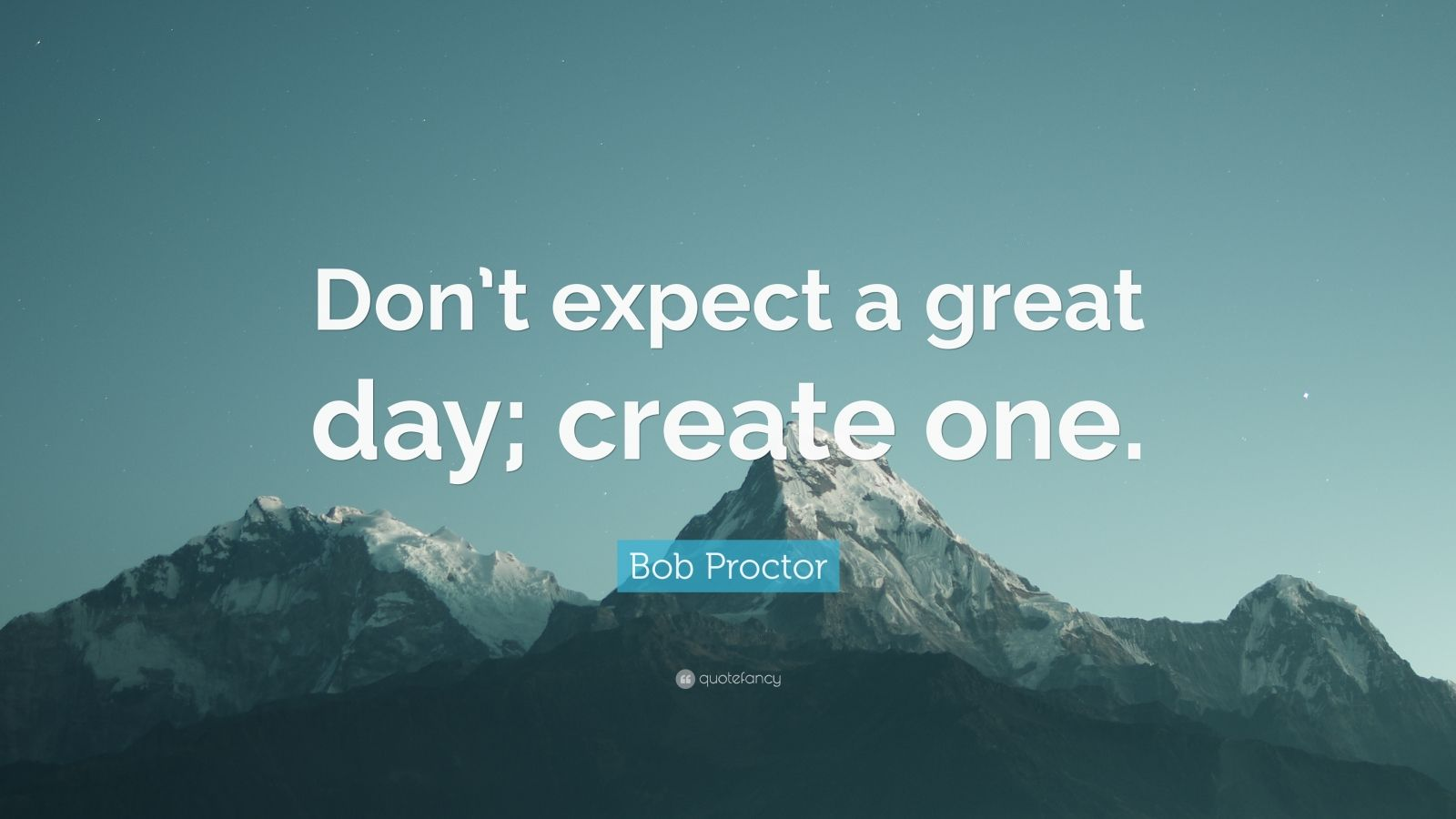"""Bob Proctor Quote: """"Don't expect a great day; create one."""""""