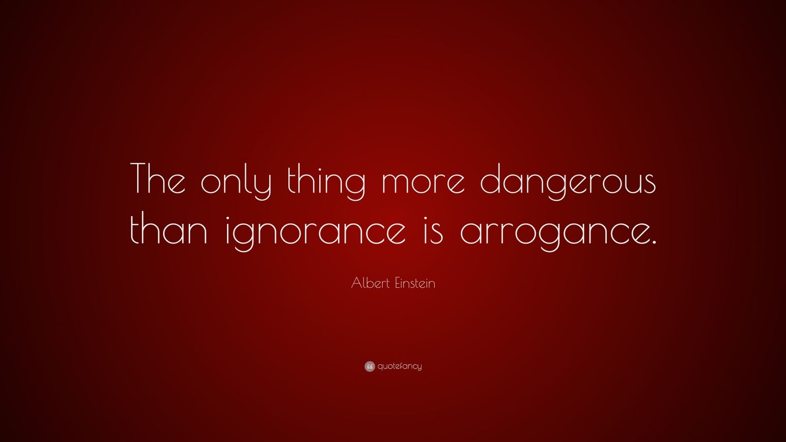 "Albert Einstein Quote: ""The only thing more dangerous than ignorance is arrogance."""