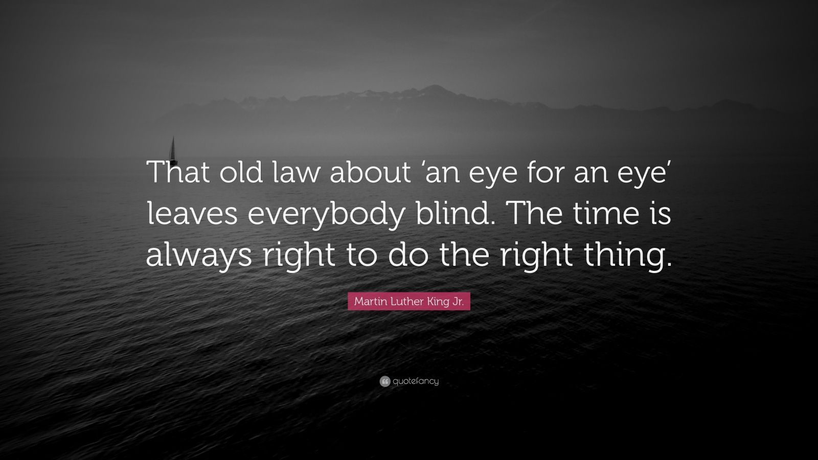 "Martin Luther King Jr. Quote: ""That old law about 'an eye for an eye' leaves everybody blind. The time is always right to do the right thing."""