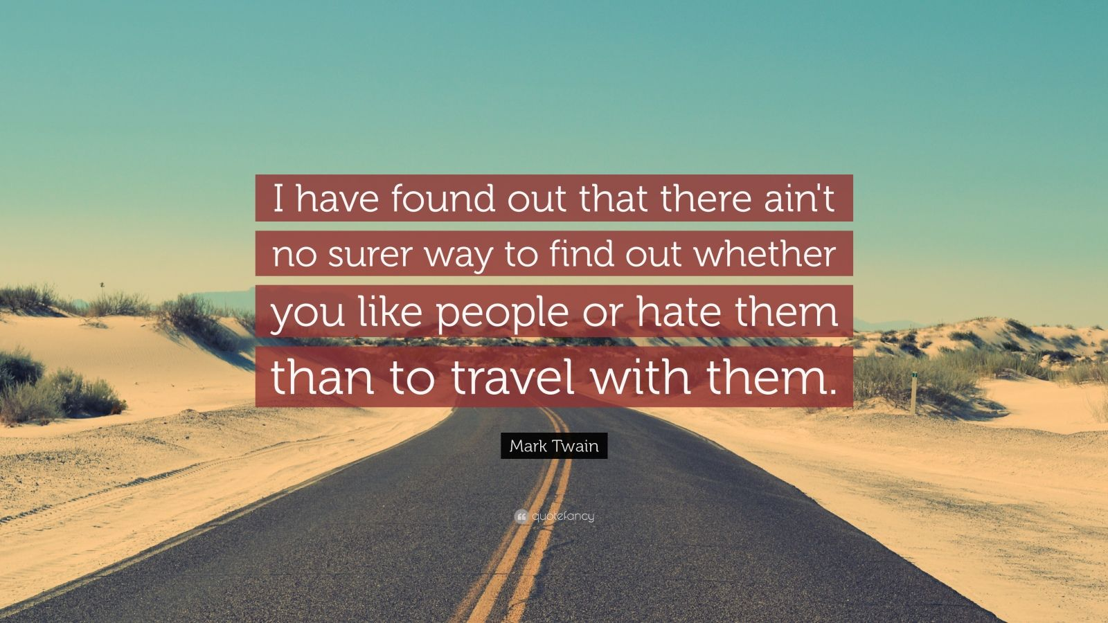"Mark Twain Quote: ""I have found out that there ain't no surer way to find out whether you like people or hate them than to travel with them."""