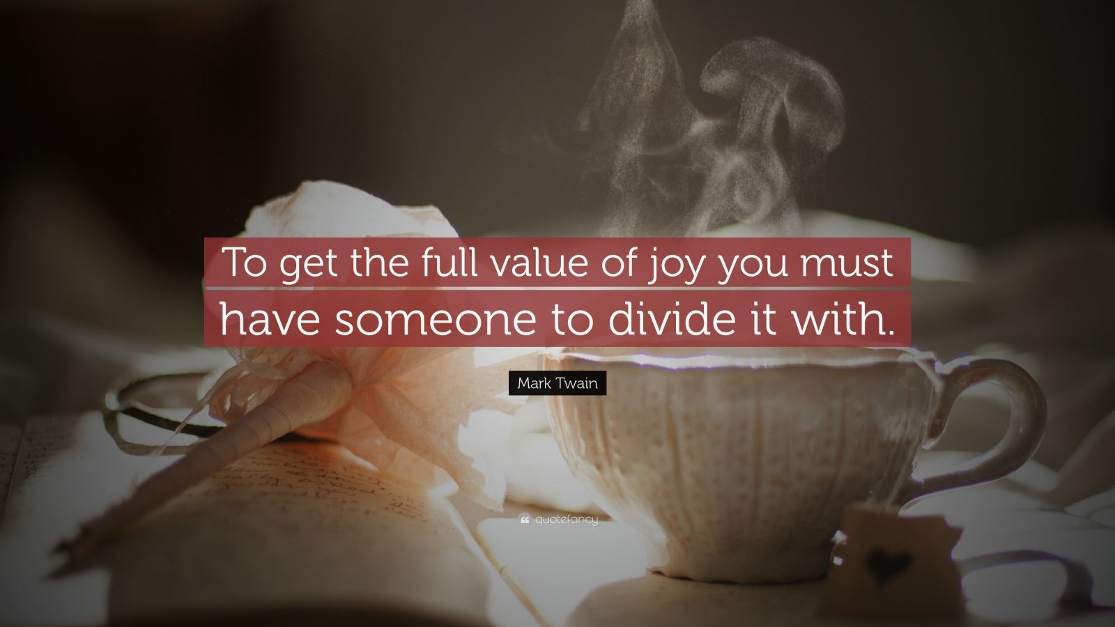 "Mark Twain Quote: ""To get the full value of joy you must have someone to divide it with."""