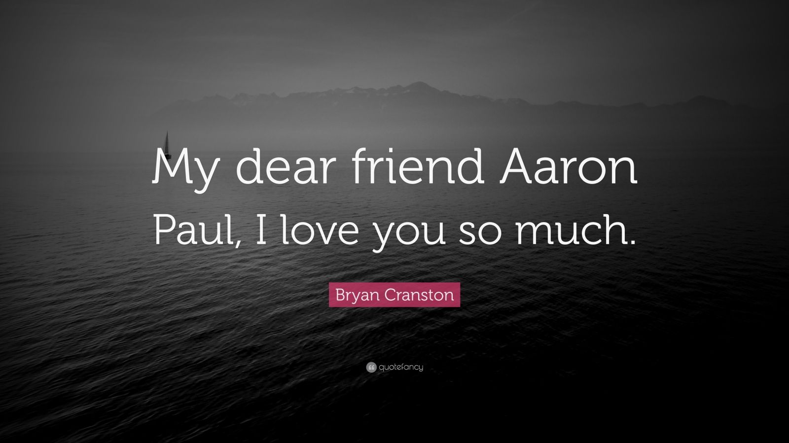 """Bryan Cranston Quote: """"My dear friend Aaron Paul, I love you so much."""""""