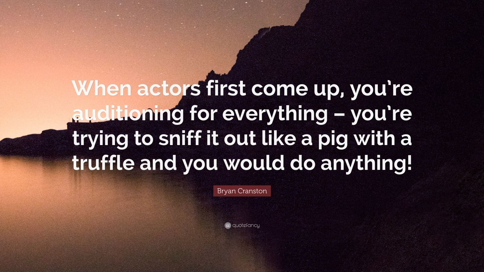 """Bryan Cranston Quote: """"When actors first come up, you're auditioning for everything – you're trying to sniff it out like a pig with a truffle and you would do anything!"""""""