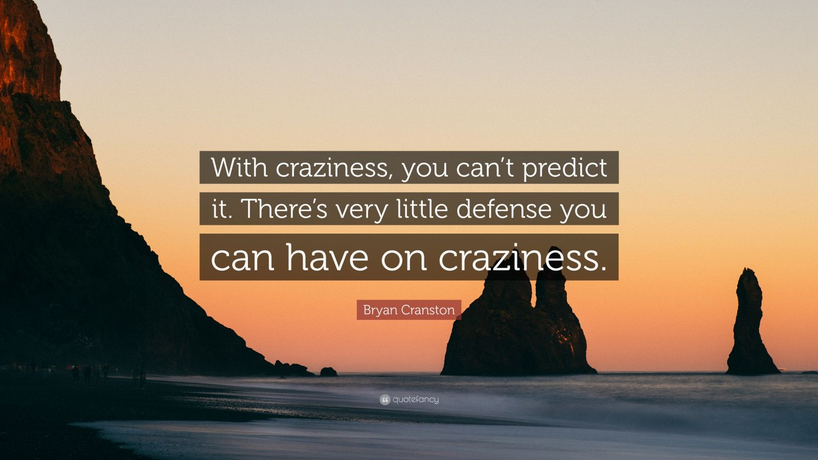 """Bryan Cranston Quote: """"With craziness, you can't predict it. There's very little defense you can have on craziness."""""""