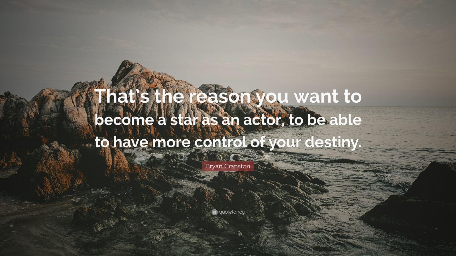 """Bryan Cranston Quote: """"That's the reason you want to become a star as an actor, to be able to have more control of your destiny."""""""