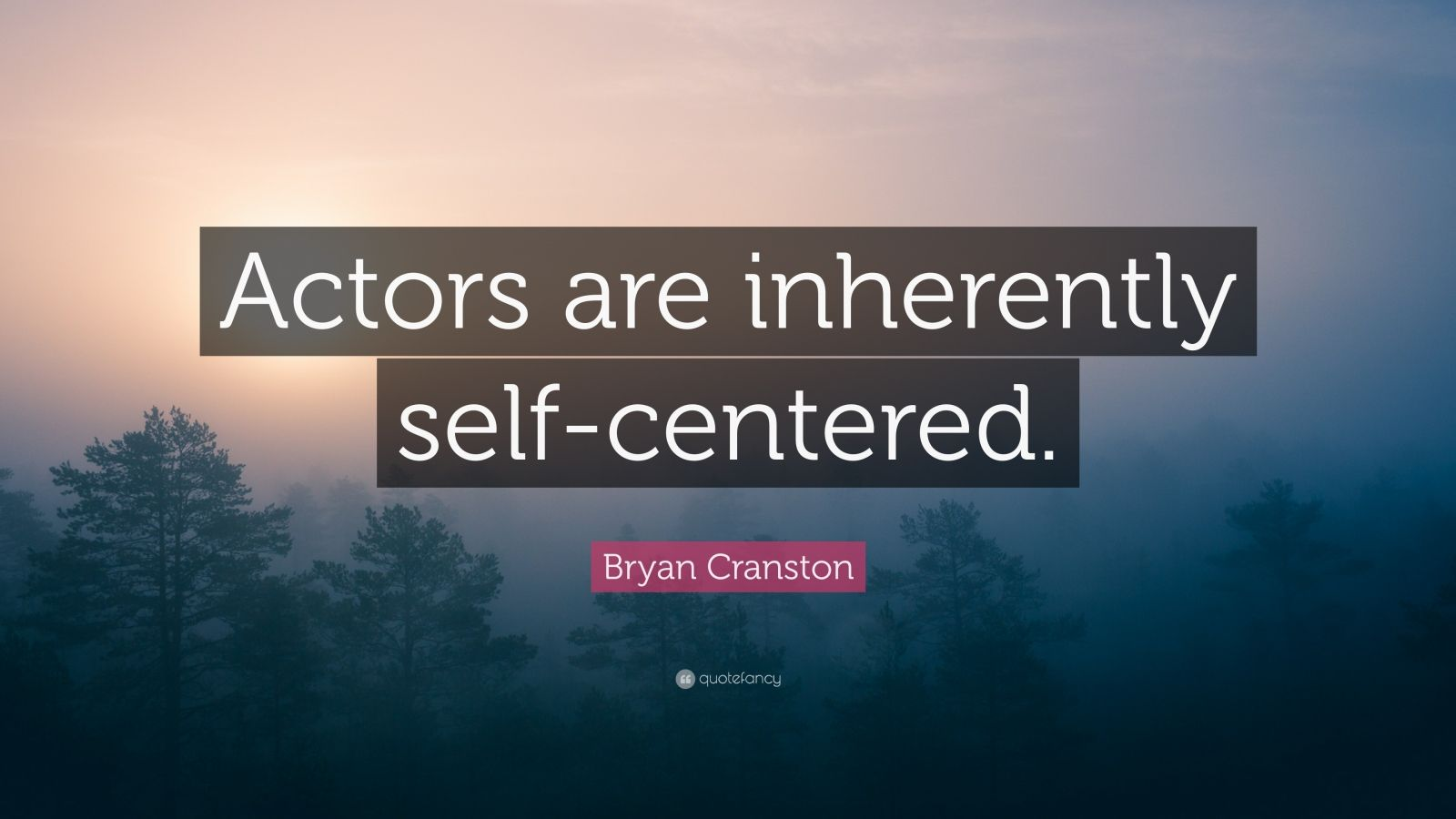 """Bryan Cranston Quote: """"Actors are inherently self-centered."""""""