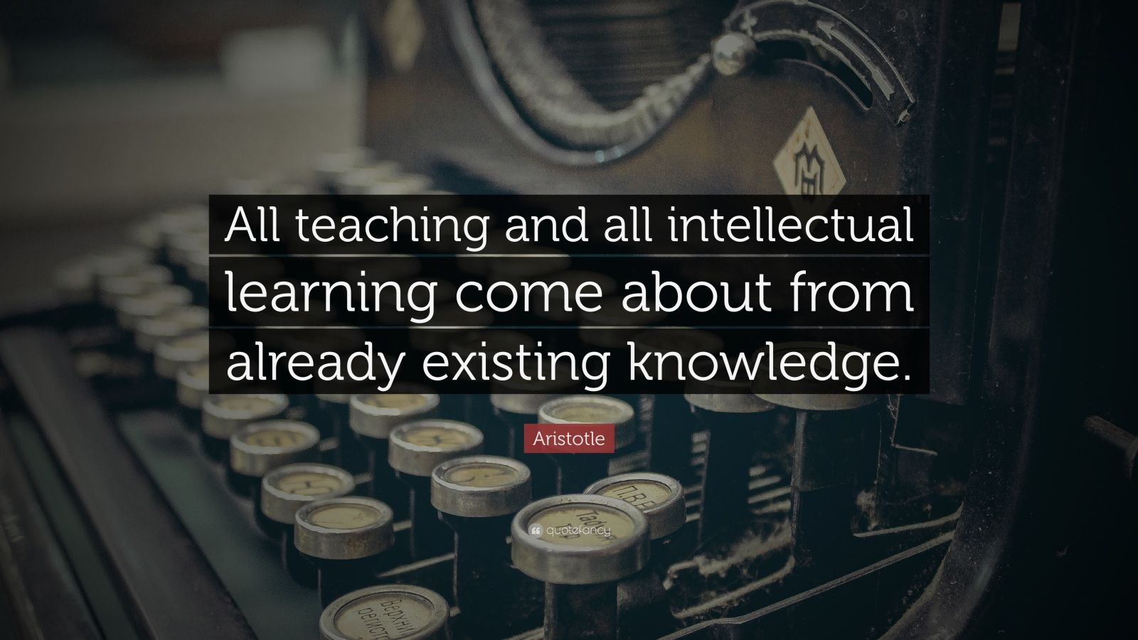 "Aristotle Quote: ""All teaching and all intellectual learning come about from already existing knowledge."""