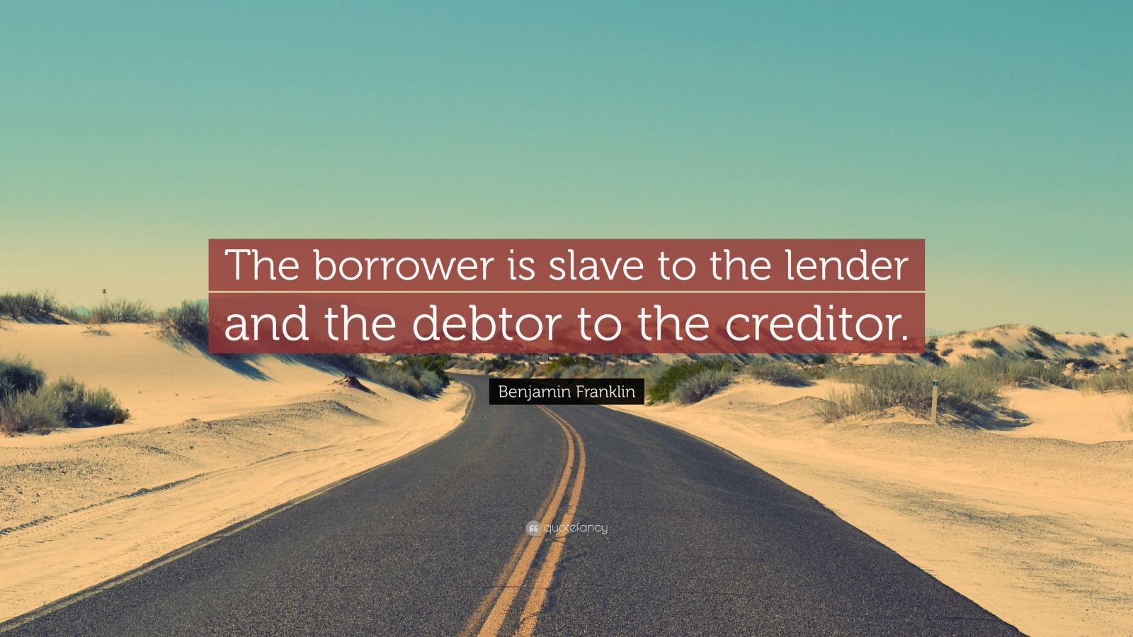"""Benjamin Franklin Quote: """"The borrower is slave to the lender and the debtor to the creditor."""""""