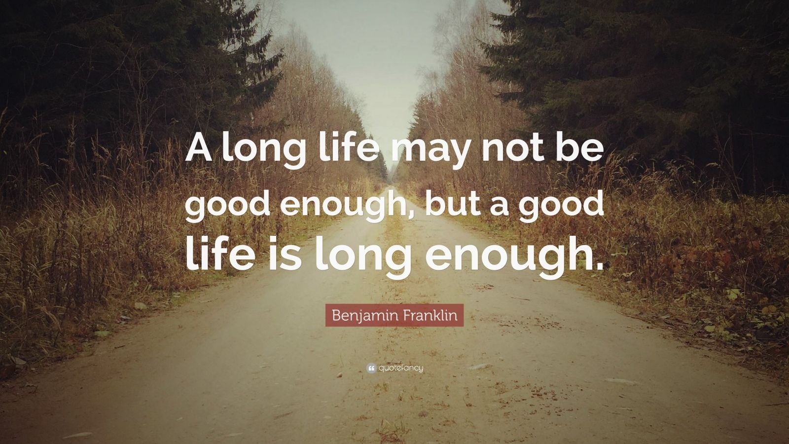 "Benjamin Franklin Quote: ""A long life may not be good enough, but a good life is long enough."""