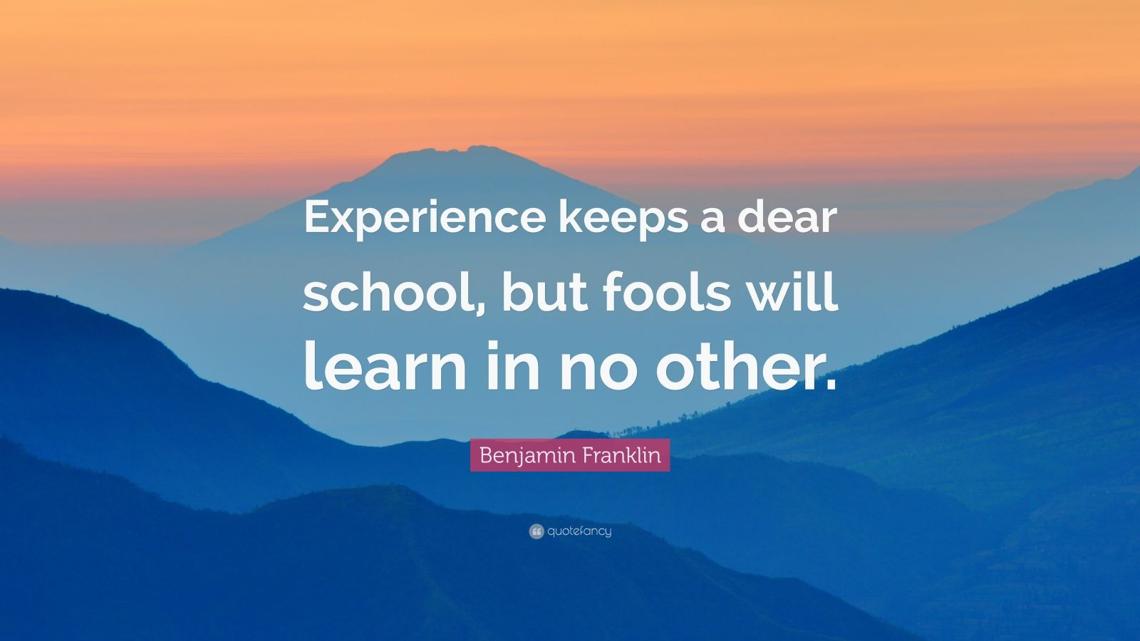 "Benjamin Franklin Quote: ""Experience keeps a dear school, but fools will learn in no other."""