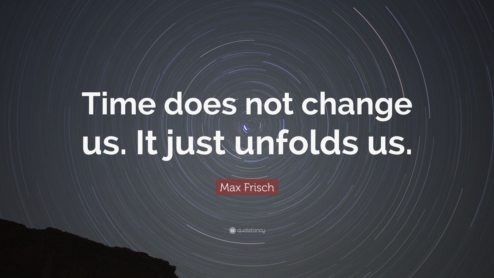 "Max Frisch Quote: ""Time does not change us. It just unfolds us."""