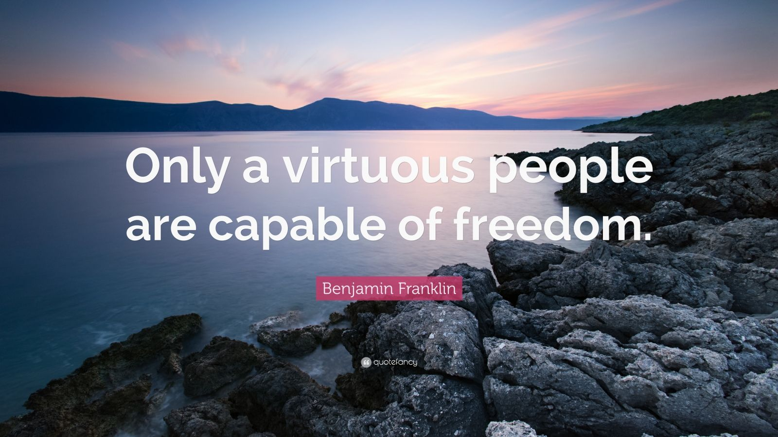 "Benjamin Franklin Quote: ""Only a virtuous people are capable of freedom."""
