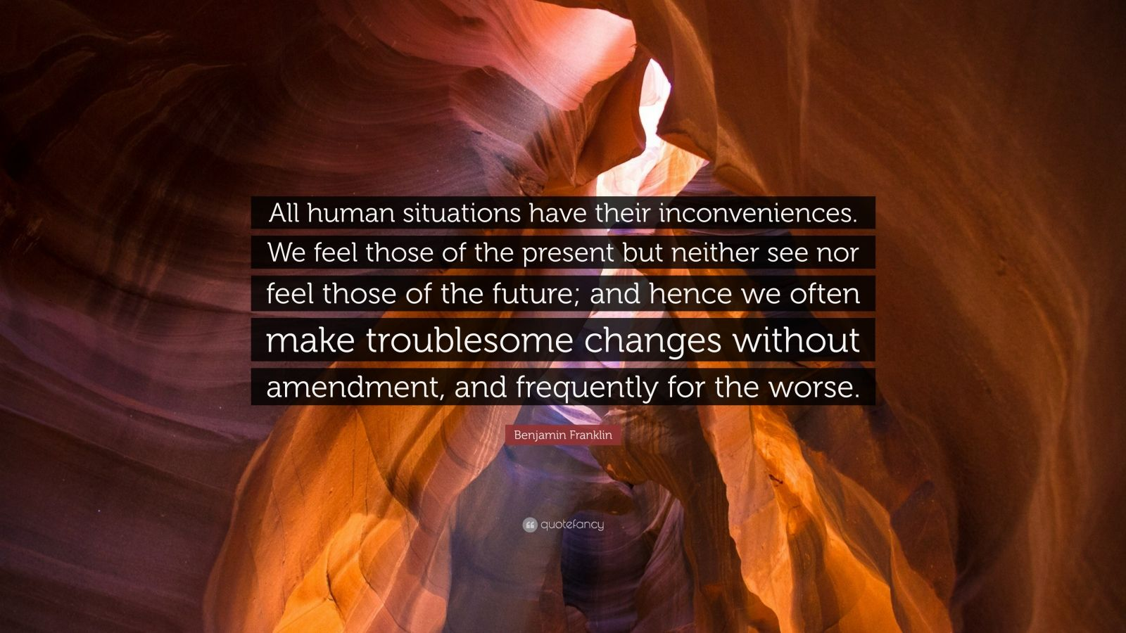 """Benjamin Franklin Quote: """"All human situations have their inconveniences. We feel those of the present but neither see nor feel those of the future; and hence we often make troublesome changes without amendment, and frequently for the worse."""""""
