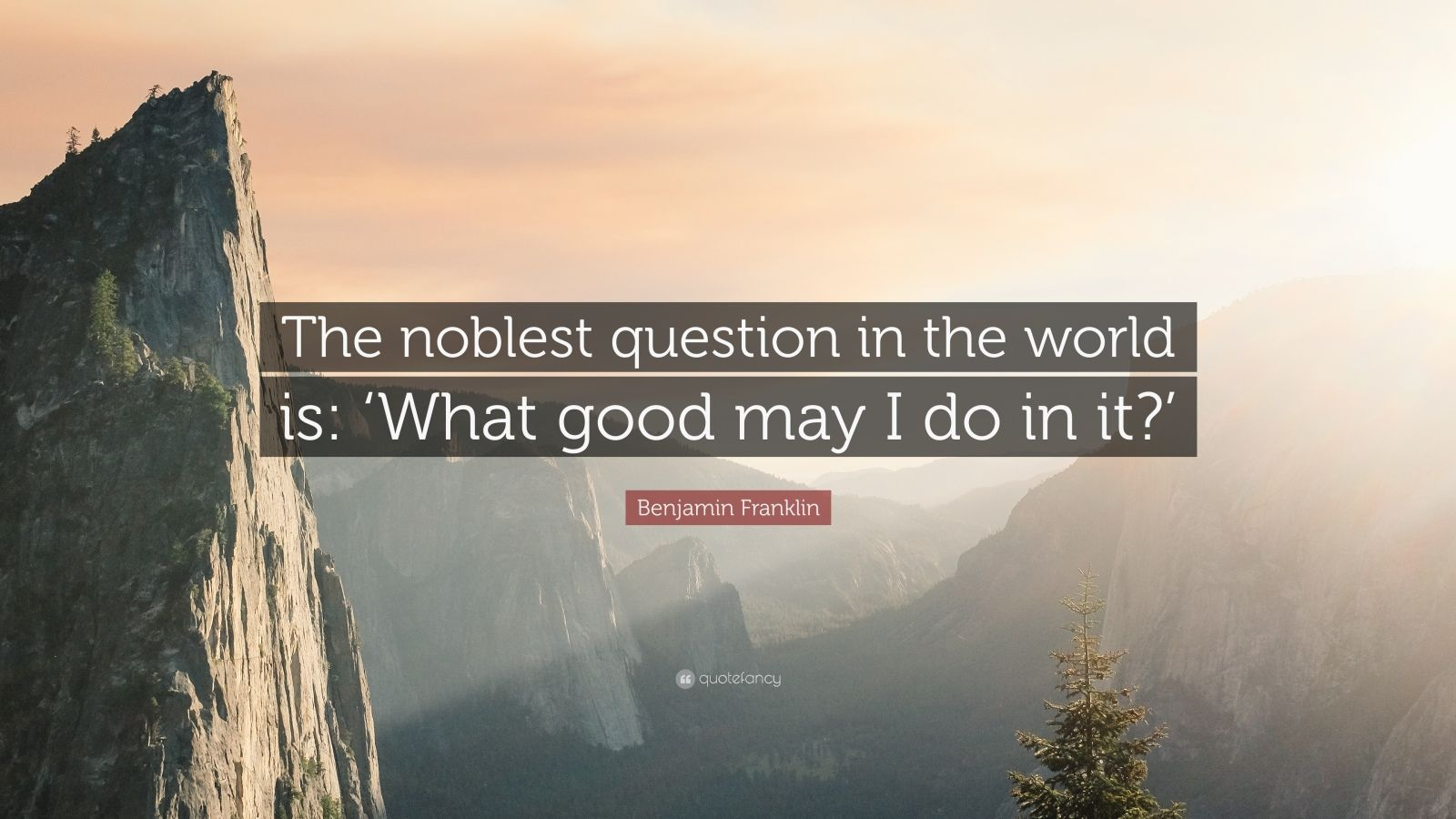 """Benjamin Franklin Quote: """"The noblest question in the world is: 'What good may I do in it?'"""""""