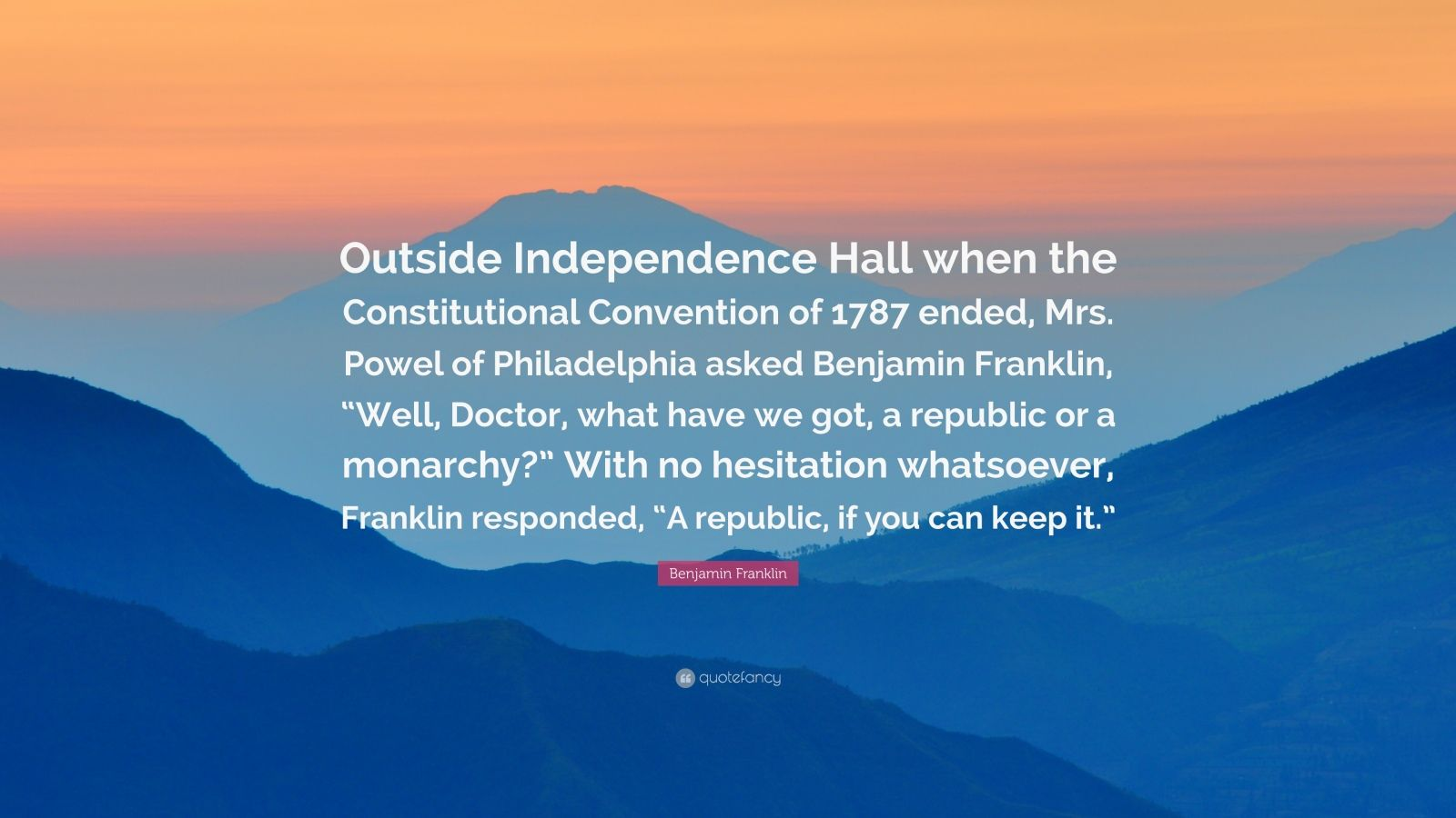 """Benjamin Franklin Quote: """"Outside Independence Hall when the Constitutional Convention of 1787 ended, Mrs. Powel of Philadelphia asked Benjamin Franklin, """"Well, Doctor, what have we got, a republic or a monarchy?"""" With no hesitation whatsoever, Franklin responded, """"A republic, if you can keep it."""""""""""