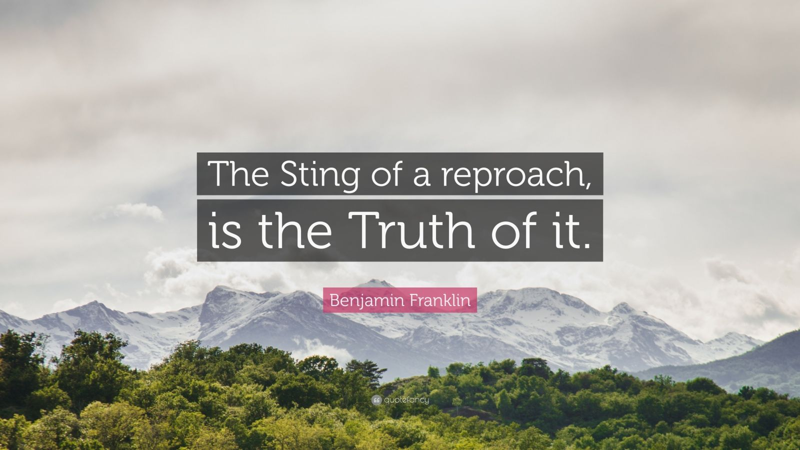 "Benjamin Franklin Quote: ""The Sting of a reproach, is the Truth of it."""