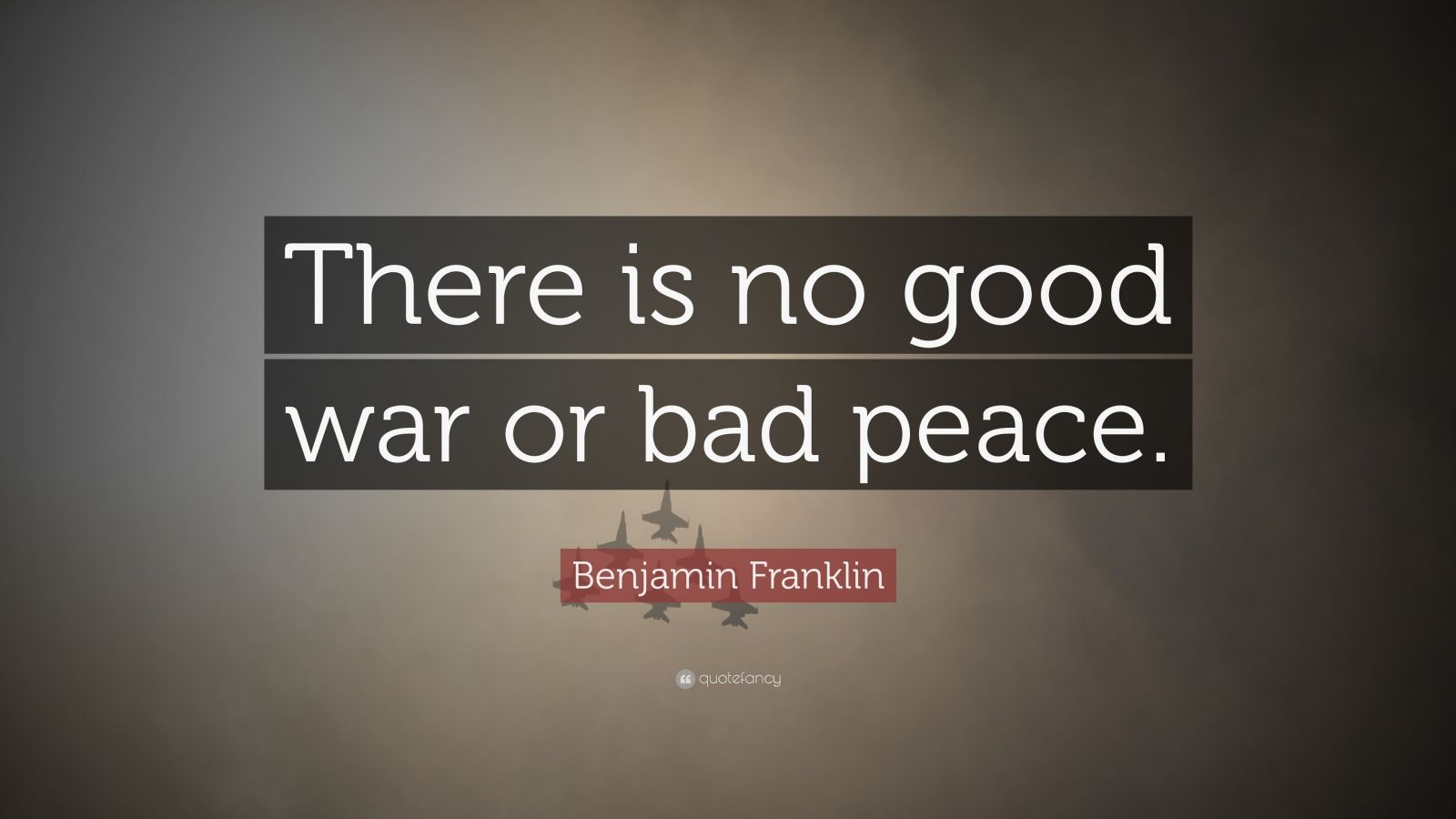 """Benjamin Franklin Quote: """"There is no good war or bad peace."""""""