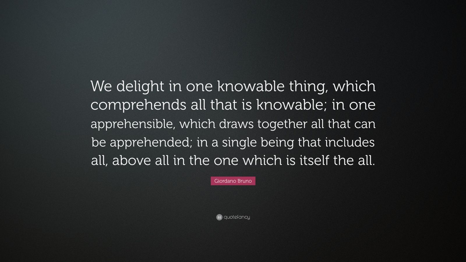 """Giordano Bruno Quote: """"We delight in one knowable thing, which comprehends all that is knowable; in one apprehensible, which draws together all that can be apprehended; in a single being that includes all, above all in the one which is itself the all."""""""