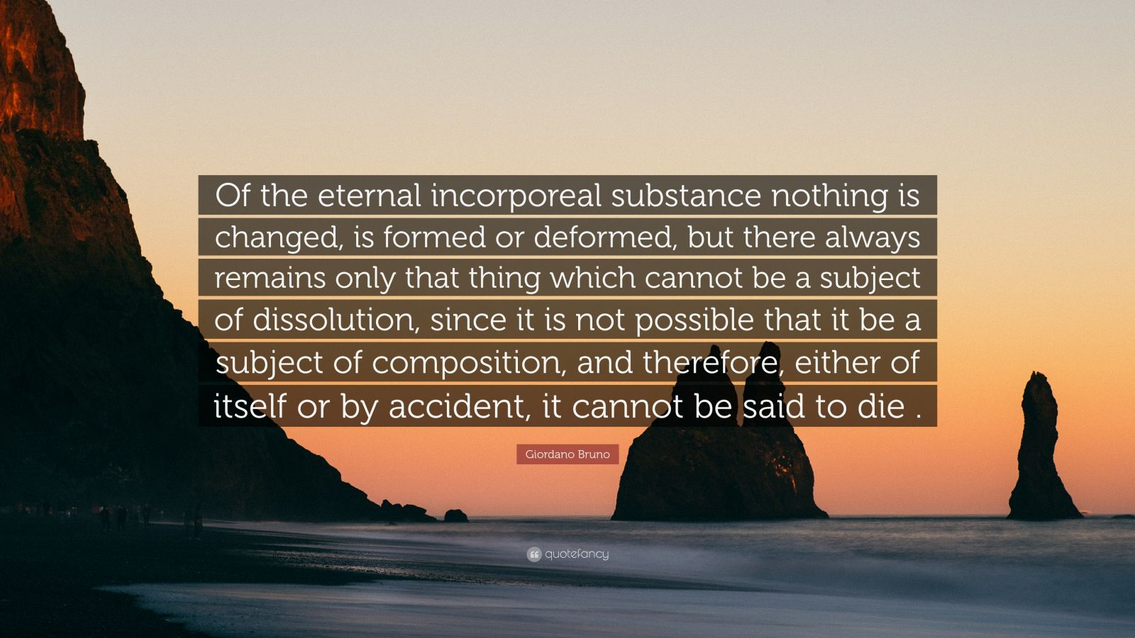 """Giordano Bruno Quote: """"Of the eternal incorporeal substance nothing is changed, is formed or deformed, but there always remains only that thing which cannot be a subject of dissolution, since it is not possible that it be a subject of composition, and therefore, either of itself or by accident, it cannot be said to die ."""""""