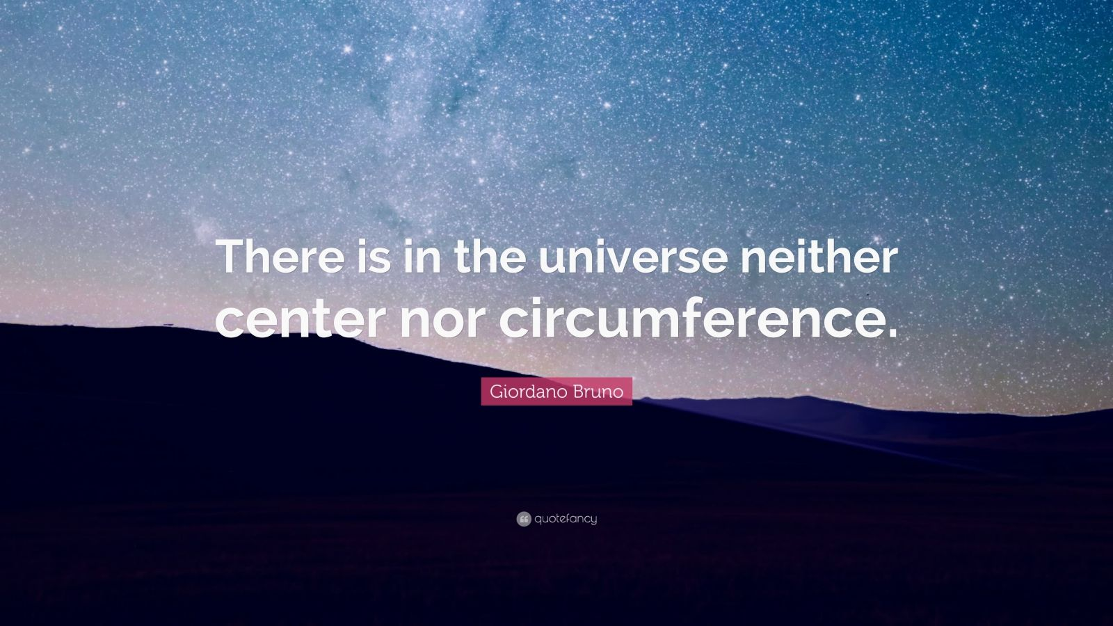 "Giordano Bruno Quote: ""There is in the universe neither center nor circumference."""