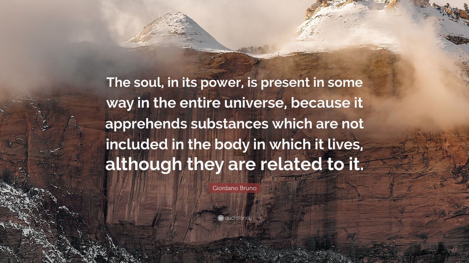"Giordano Bruno Quote: ""The soul, in its power, is present in some way in the entire universe, because it apprehends substances which are not included in the body in which it lives, although they are related to it."""