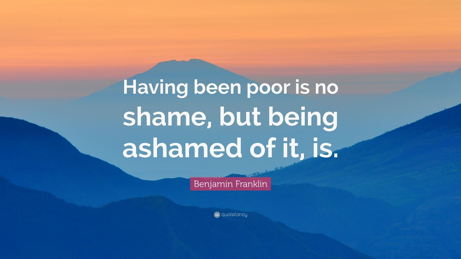 "Benjamin Franklin Quote: ""Having been poor is no shame, but being ashamed of it, is."""