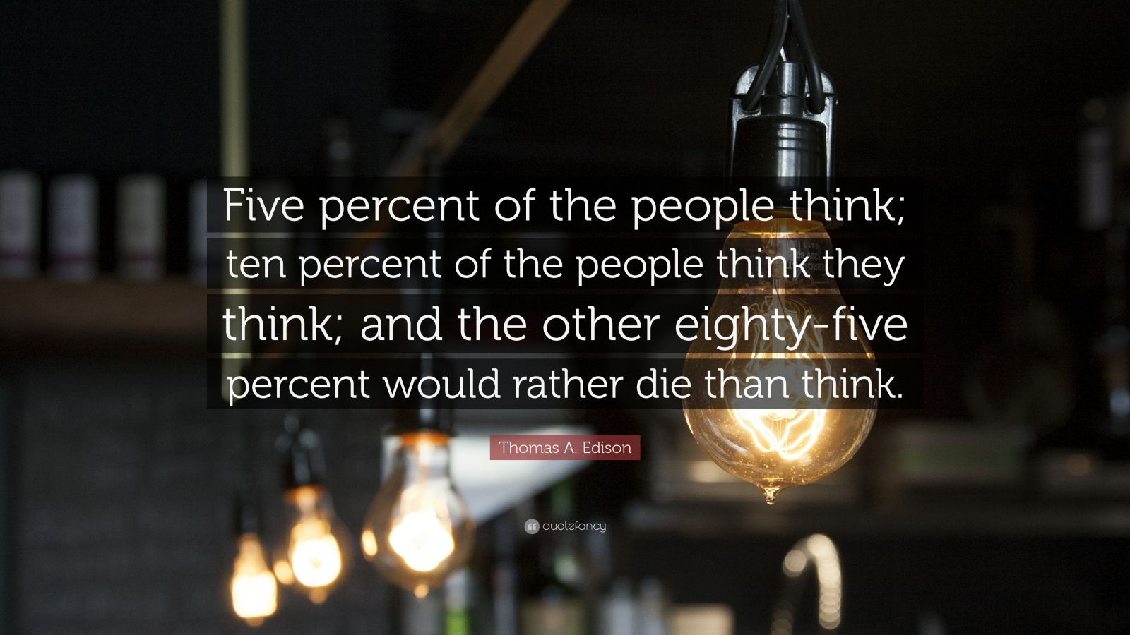 """Thomas A. Edison Quote: """"Five percent of the people think;  ten percent of the people think they think;  and the other eighty-five percent would rather die than think."""""""