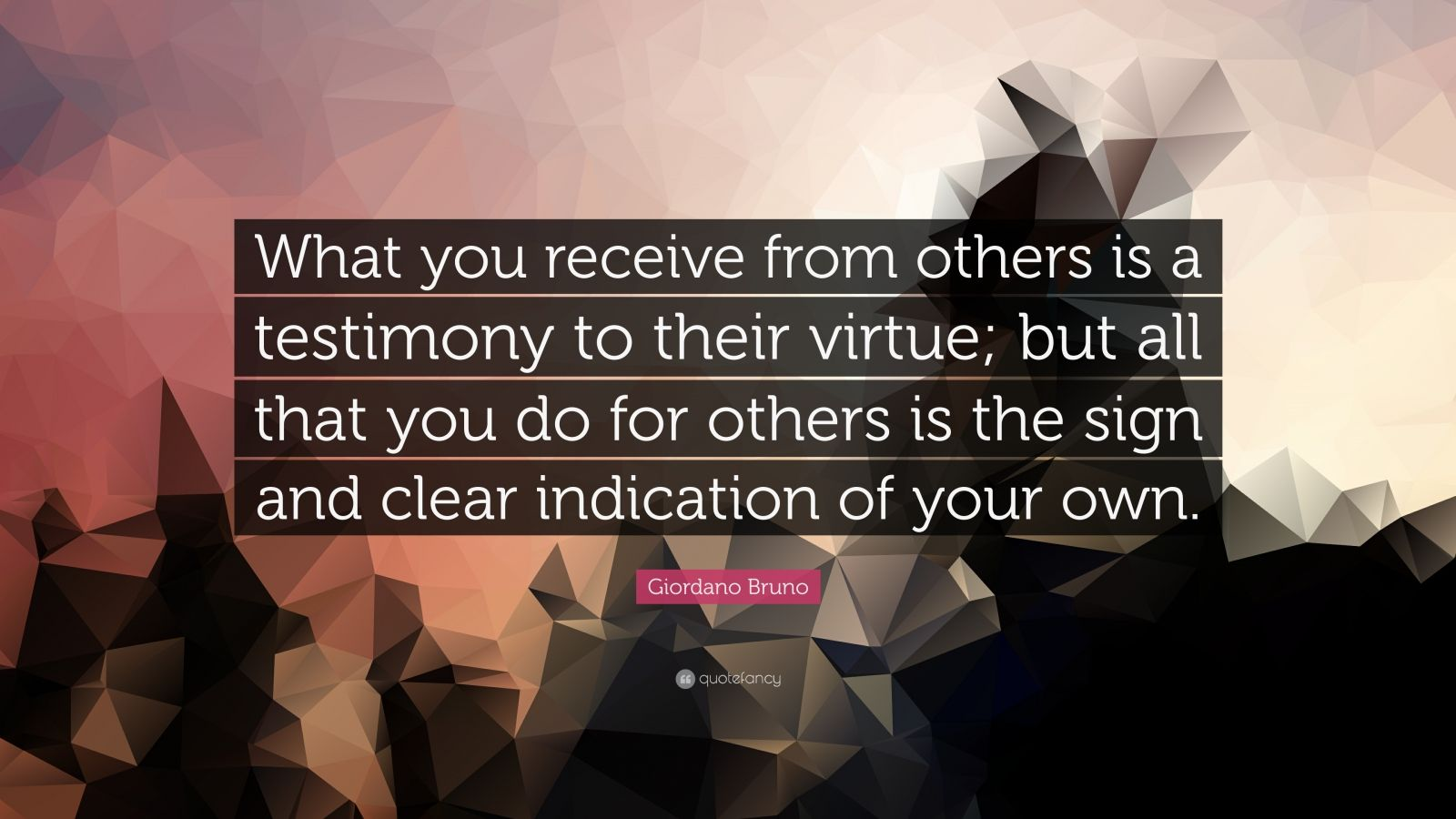 """Giordano Bruno Quote: """"What you receive from others is a testimony to their virtue; but all that you do for others is the sign and clear indication of your own."""""""