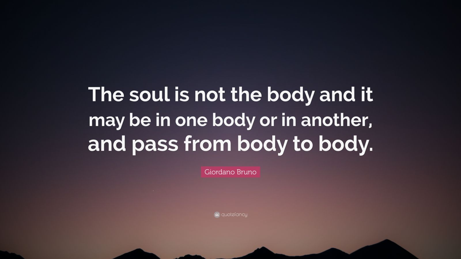 """Giordano Bruno Quote: """"The soul is not the body and it may be in one body or in another, and pass from body to body."""""""