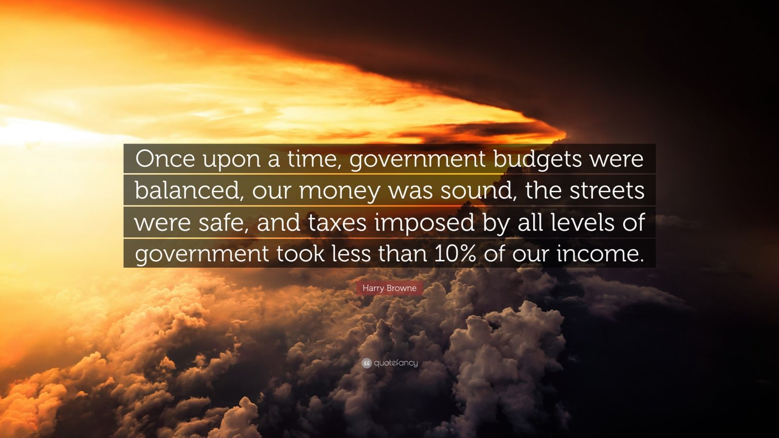"Harry Browne Quote: ""Once upon a time, government budgets were balanced, our money was sound, the streets were safe, and taxes imposed by all levels of government took less than 10% of our income."""