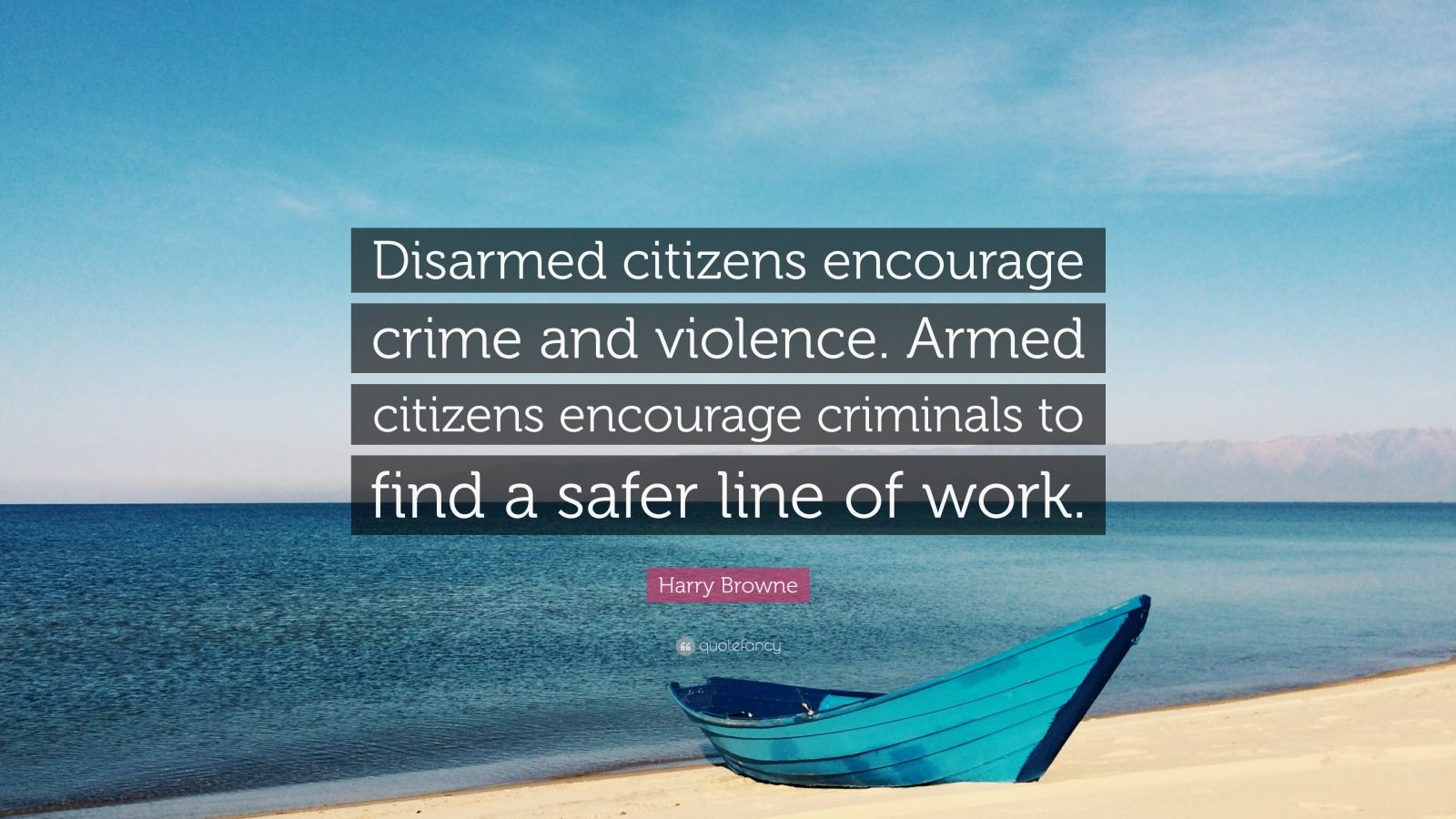 """Harry Browne Quote: """"Disarmed citizens encourage crime and violence. Armed citizens encourage criminals to find a safer line of work."""""""