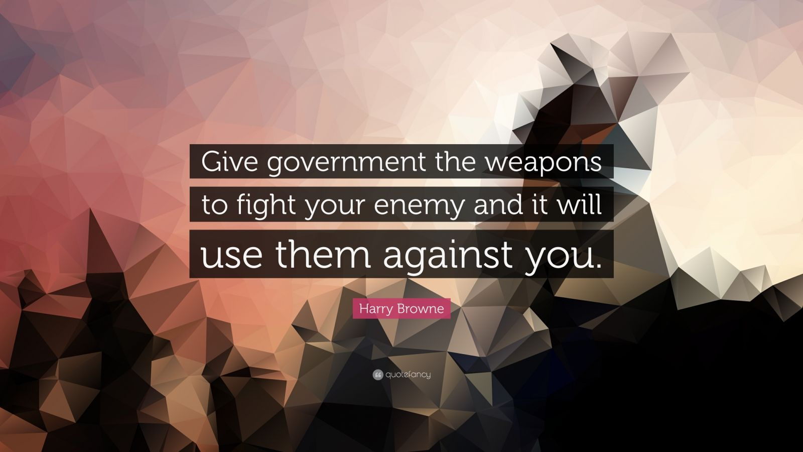 "Harry Browne Quote: ""Give government the weapons to fight your enemy and it will use them against you."""