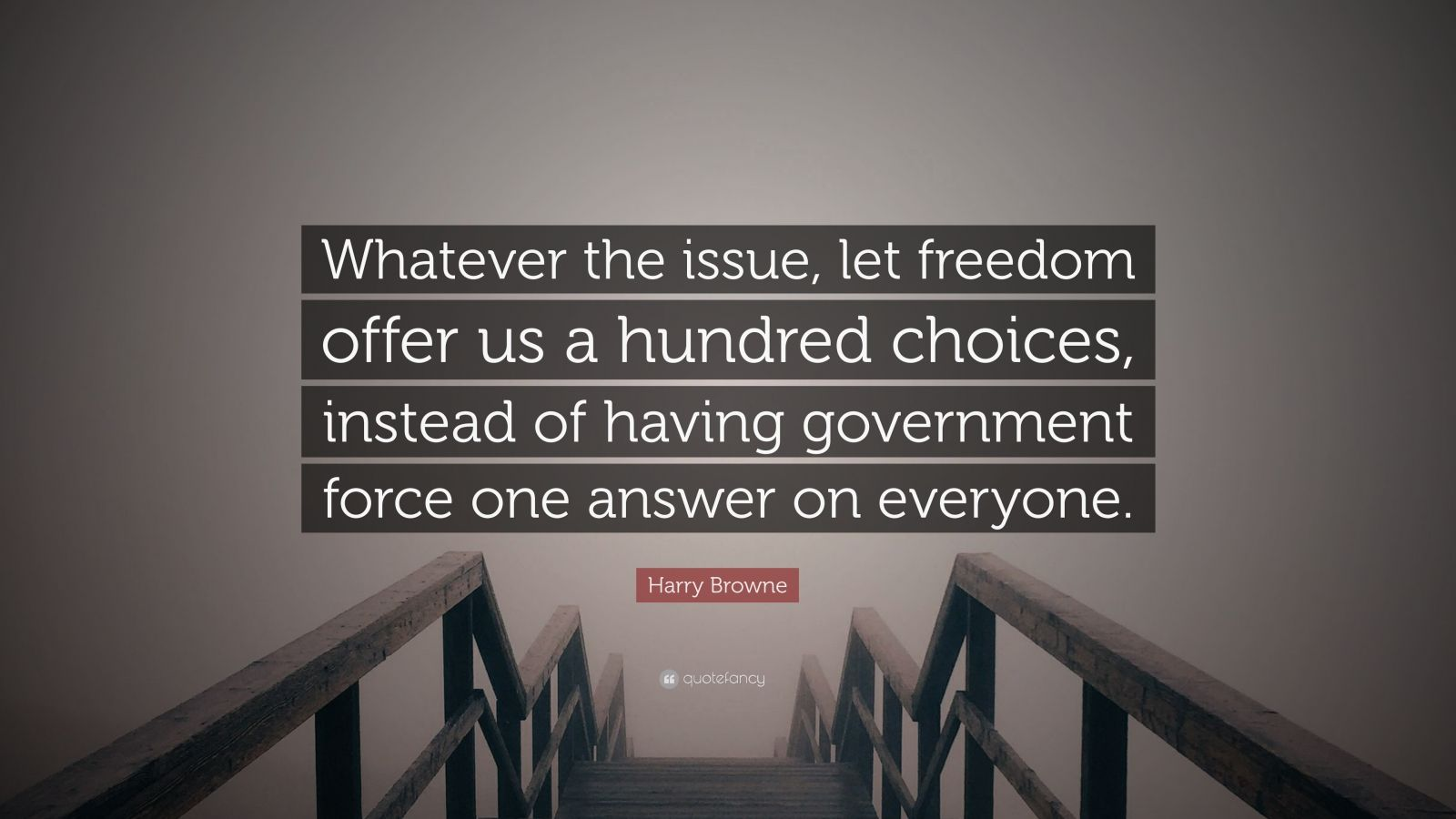 """Harry Browne Quote: """"Whatever the issue, let freedom offer us a hundred choices, instead of having government force one answer on everyone."""""""