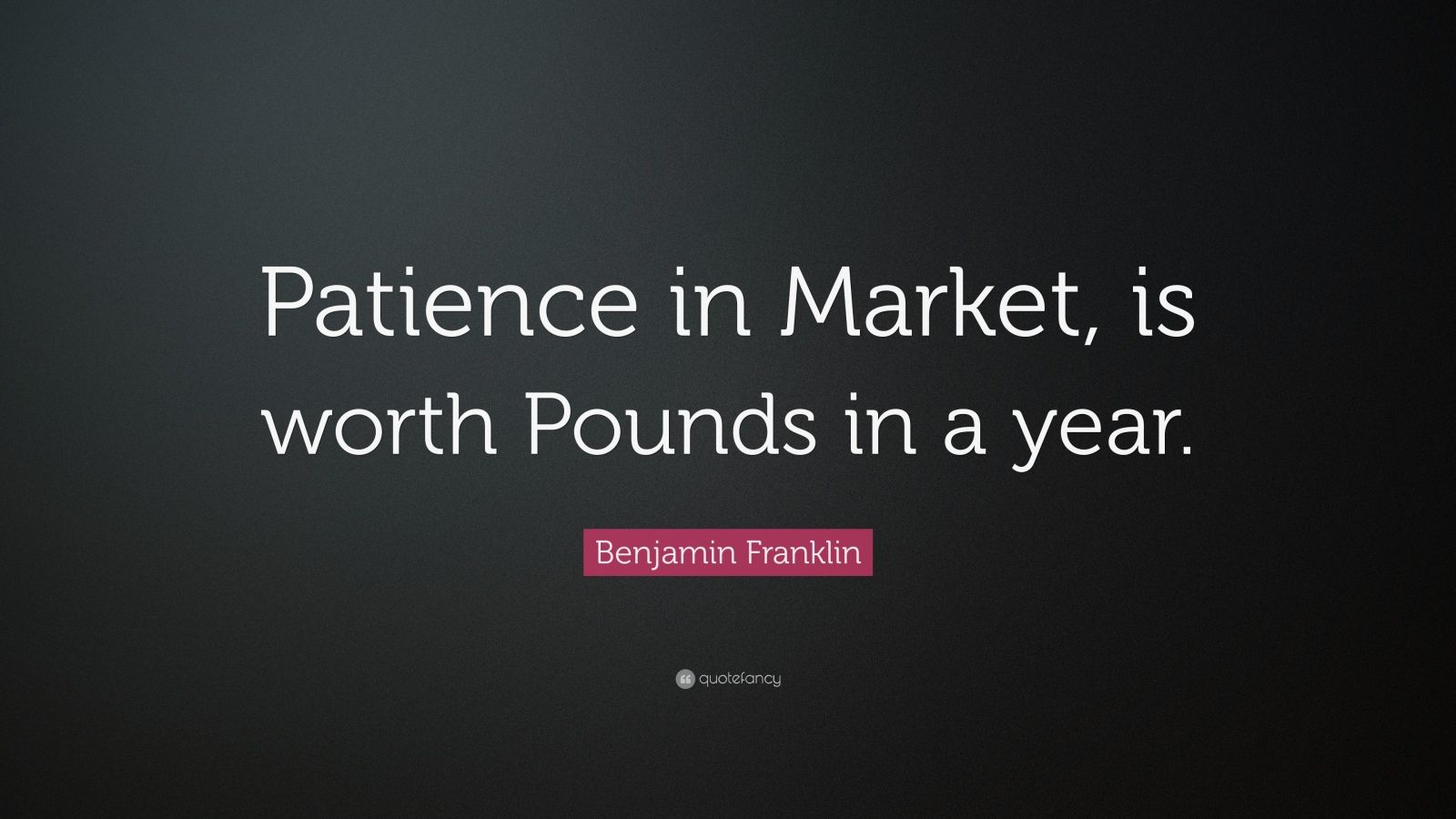 """Benjamin Franklin Quote: """"Patience in Market, is worth Pounds in a year."""""""