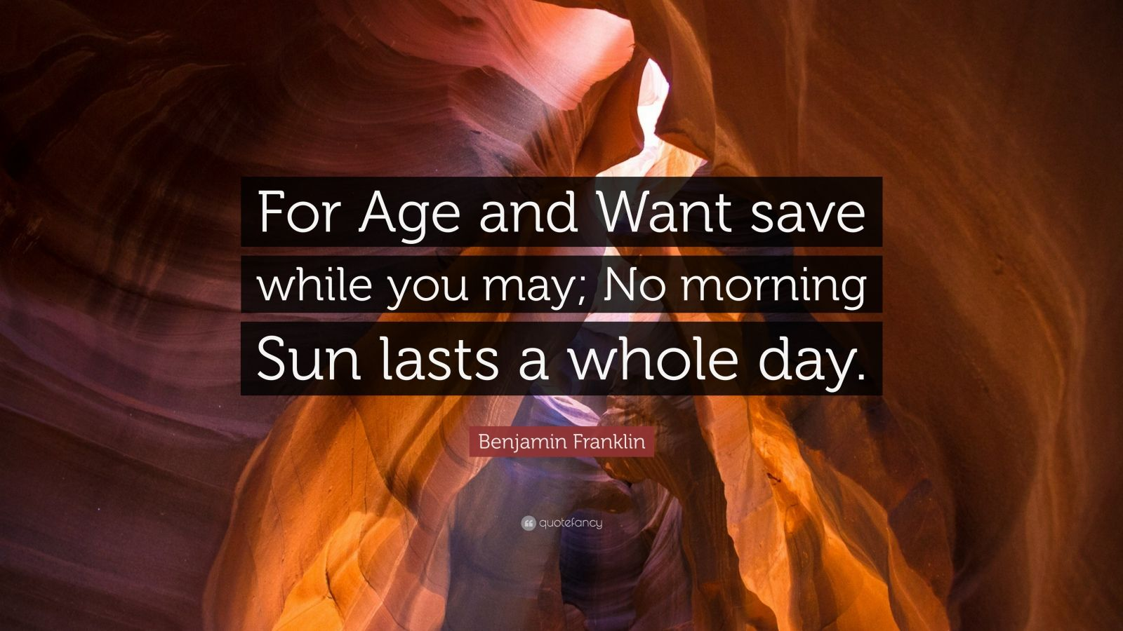 """Benjamin Franklin Quote: """"For Age and Want save while you may; No morning Sun lasts a whole day."""""""