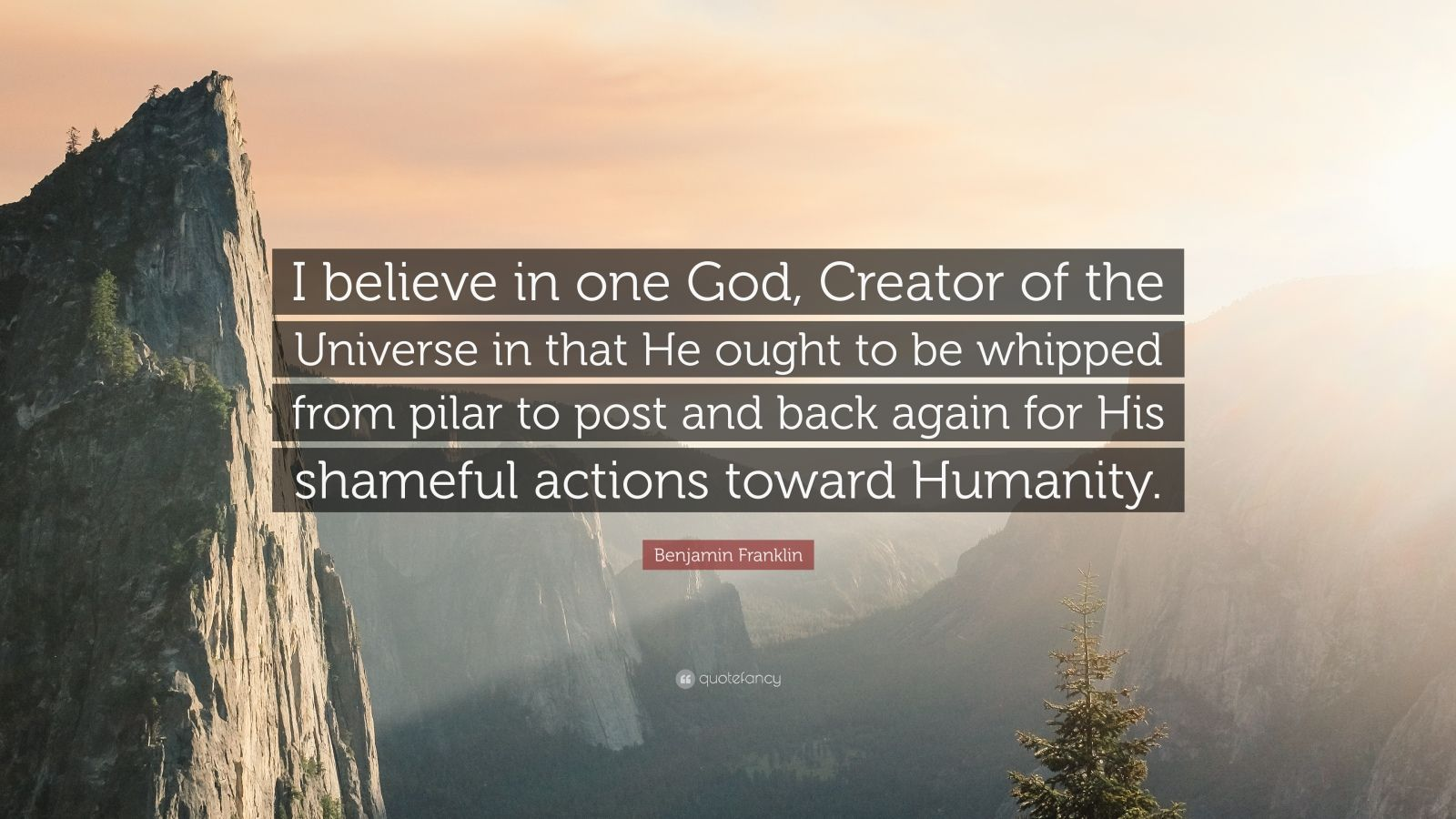 "Benjamin Franklin Quote: ""I believe in one God, Creator of the Universe in that He ought to be whipped from pilar to post and back again for His shameful actions toward Humanity."""