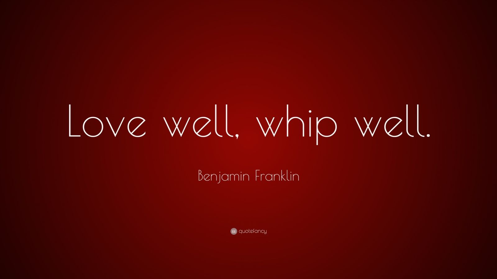 """Benjamin Franklin Quote: """"Love well, whip well."""""""