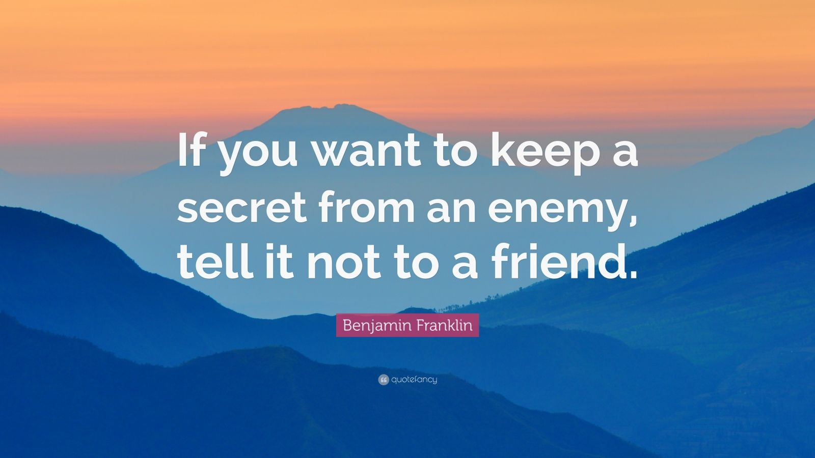 """Benjamin Franklin Quote: """"If you want to keep a secret from an enemy, tell it not to a friend."""""""