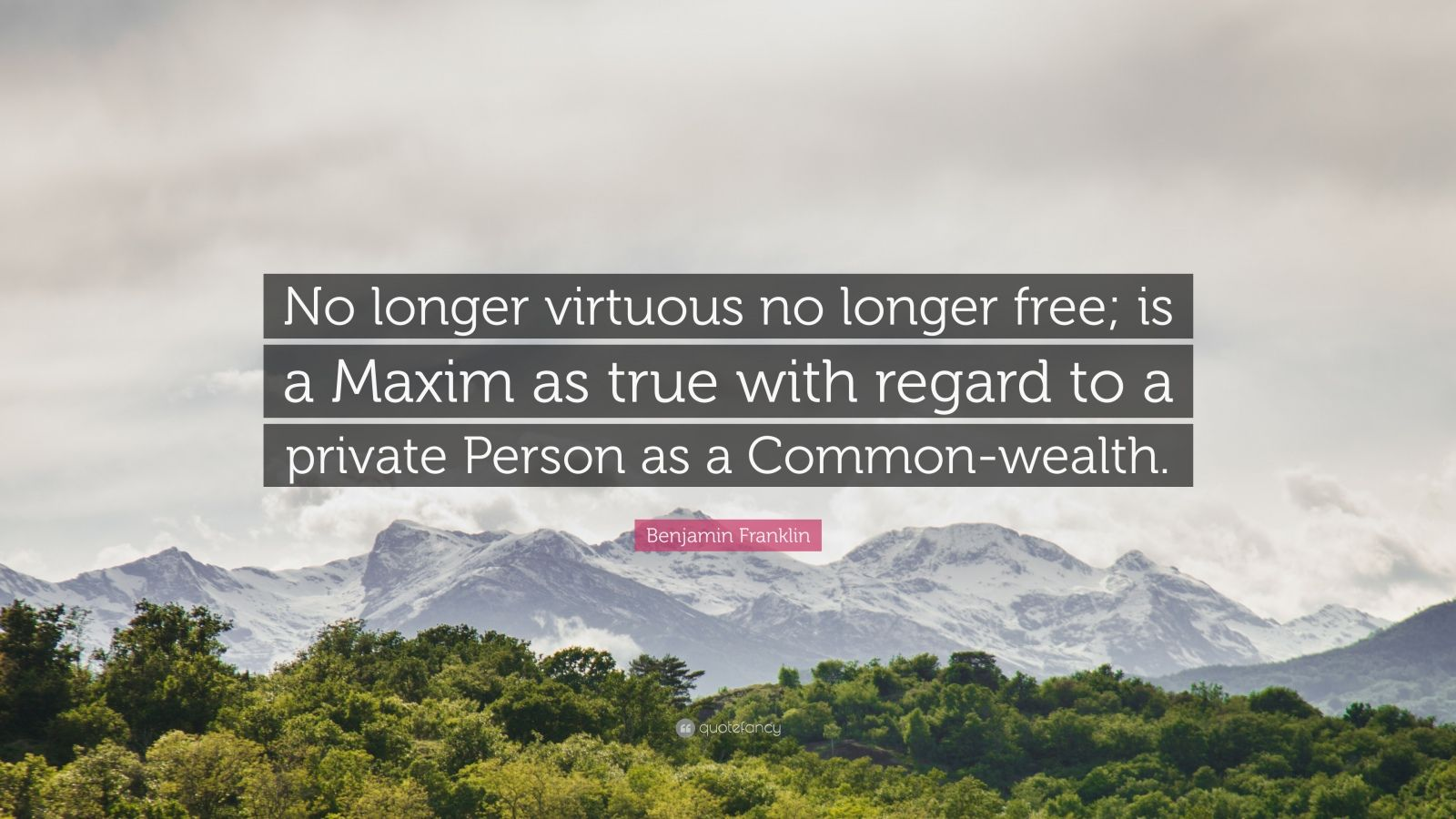 """Benjamin Franklin Quote: """"No longer virtuous no longer free; is a Maxim as true with regard to a private Person as a Common-wealth."""""""