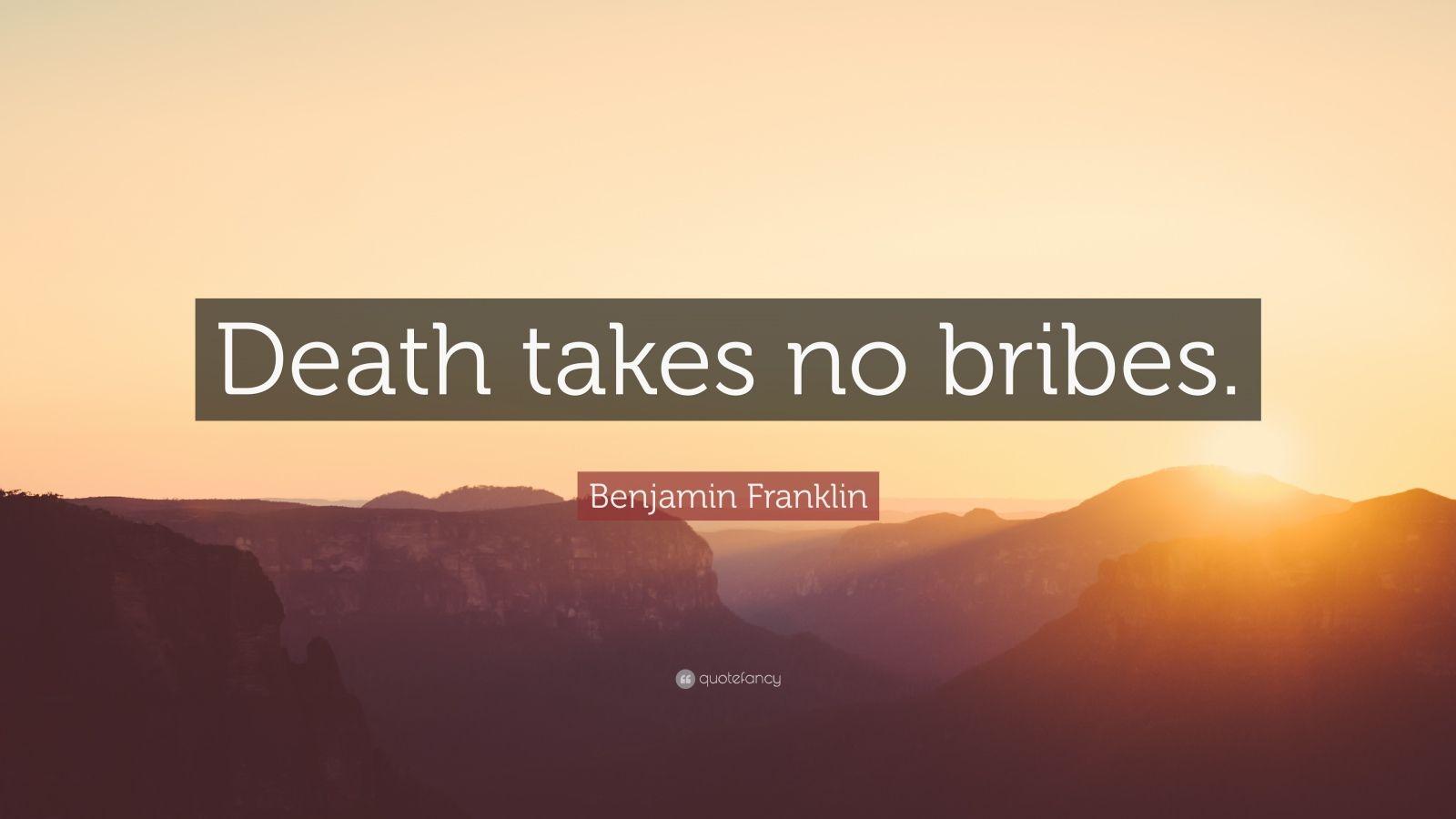 """Benjamin Franklin Quote: """"Death takes no bribes."""""""